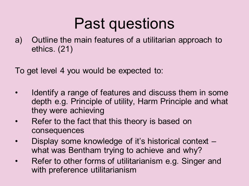Past questions Outline the main features of a utilitarian approach to ethics. (21) To get level 4 you would be expected to: