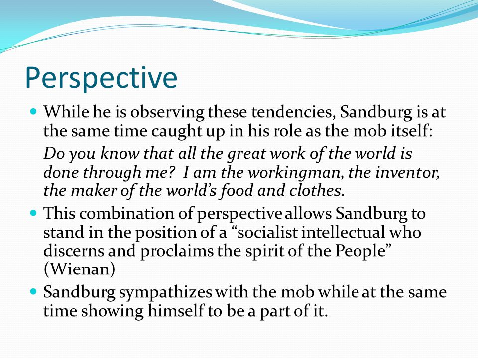 Perspective While he is observing these tendencies, Sandburg is at the same time caught up in his role as the mob itself: