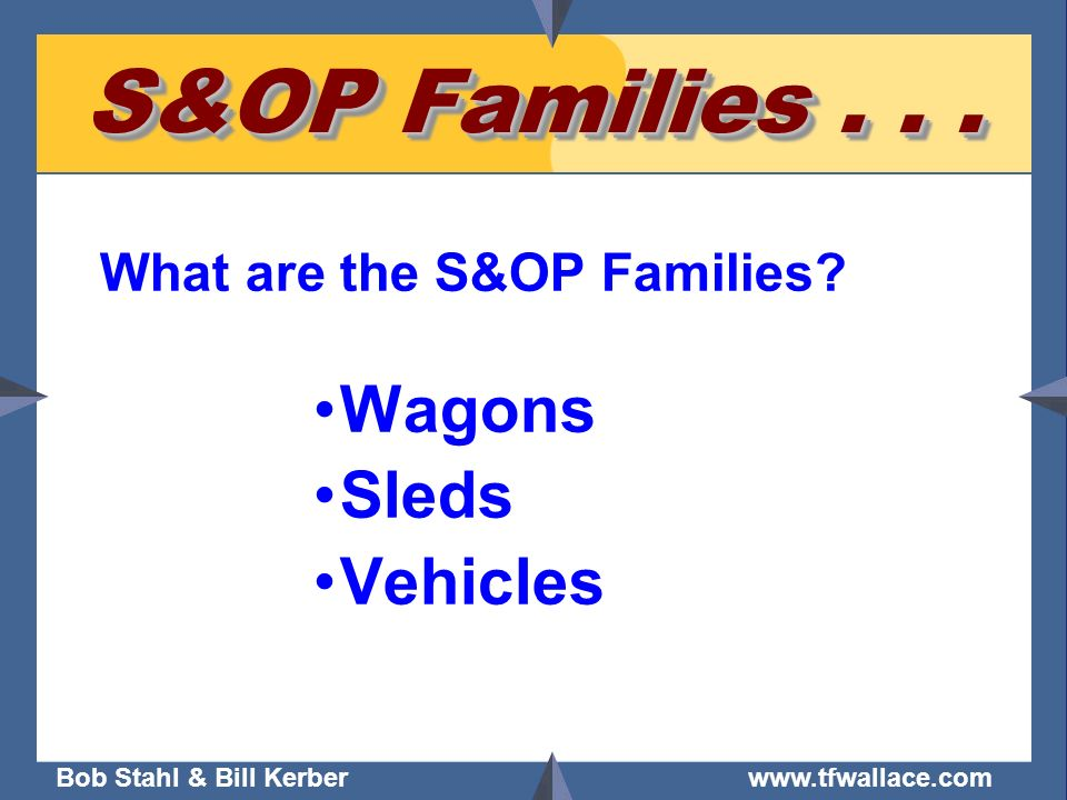 S&OP Families What are the S&OP Families Wagons Sleds Vehicles