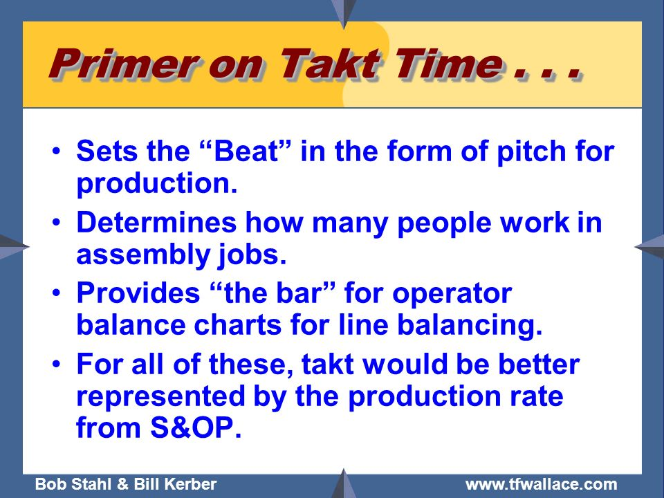 Primer on Takt Time Sets the Beat in the form of pitch for production. Determines how many people work in assembly jobs.