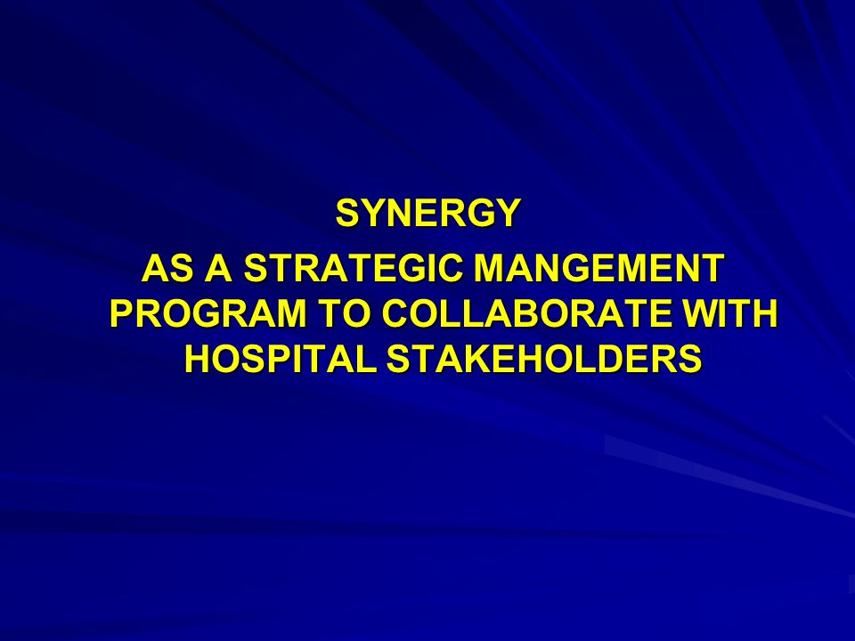 SYNERGY AS A STRATEGIC MANGEMENT PROGRAM TO COLLABORATE WITH HOSPITAL STAKEHOLDERS