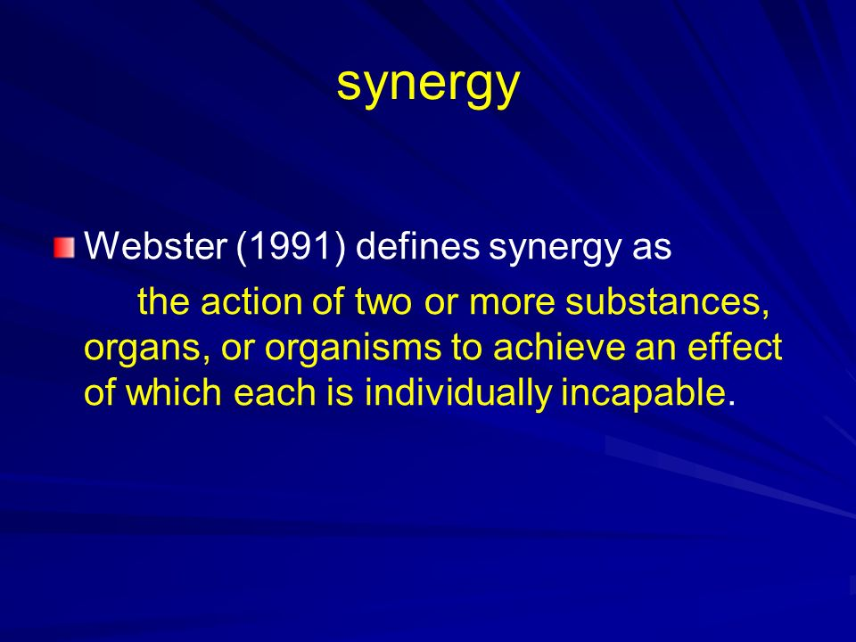 synergy Webster (1991) defines synergy as