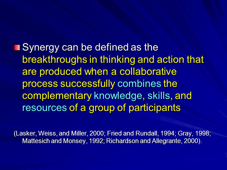 Synergy can be defined as the breakthroughs in thinking and action that are produced when a collaborative process successfully combines the complementary knowledge, skills, and resources of a group of participants