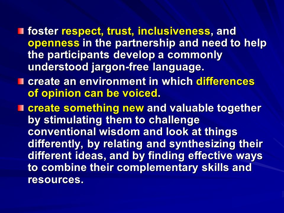 foster respect, trust, inclusiveness, and openness in the partnership and need to help the participants develop a commonly understood jargon-free language.