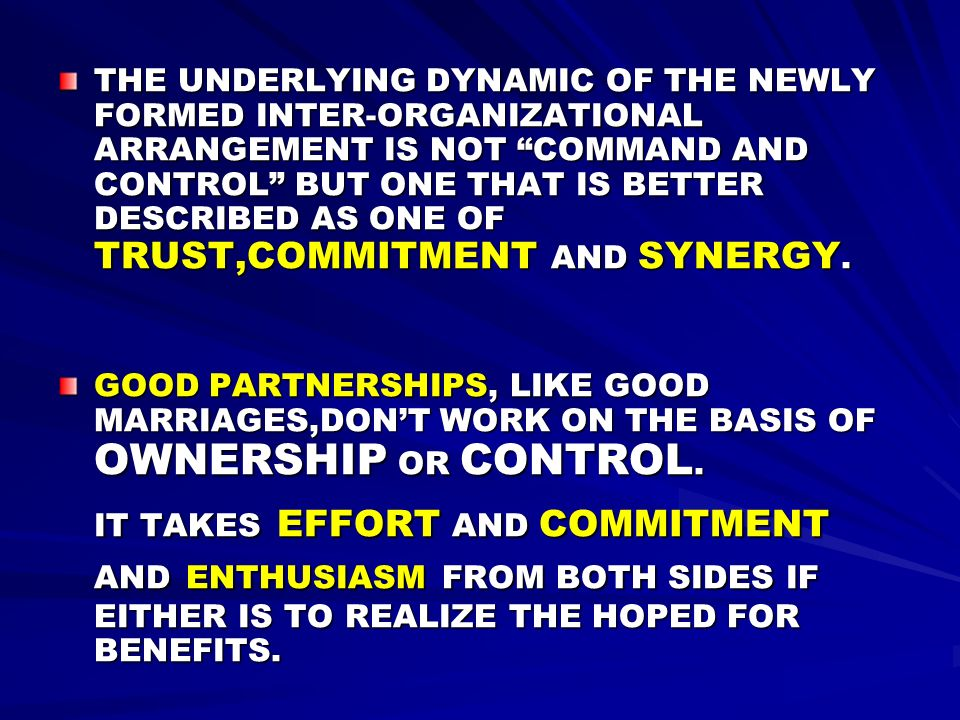 THE UNDERLYING DYNAMIC OF THE NEWLY FORMED INTER-ORGANIZATIONAL ARRANGEMENT IS NOT COMMAND AND CONTROL BUT ONE THAT IS BETTER DESCRIBED AS ONE OF TRUST,COMMITMENT AND SYNERGY.