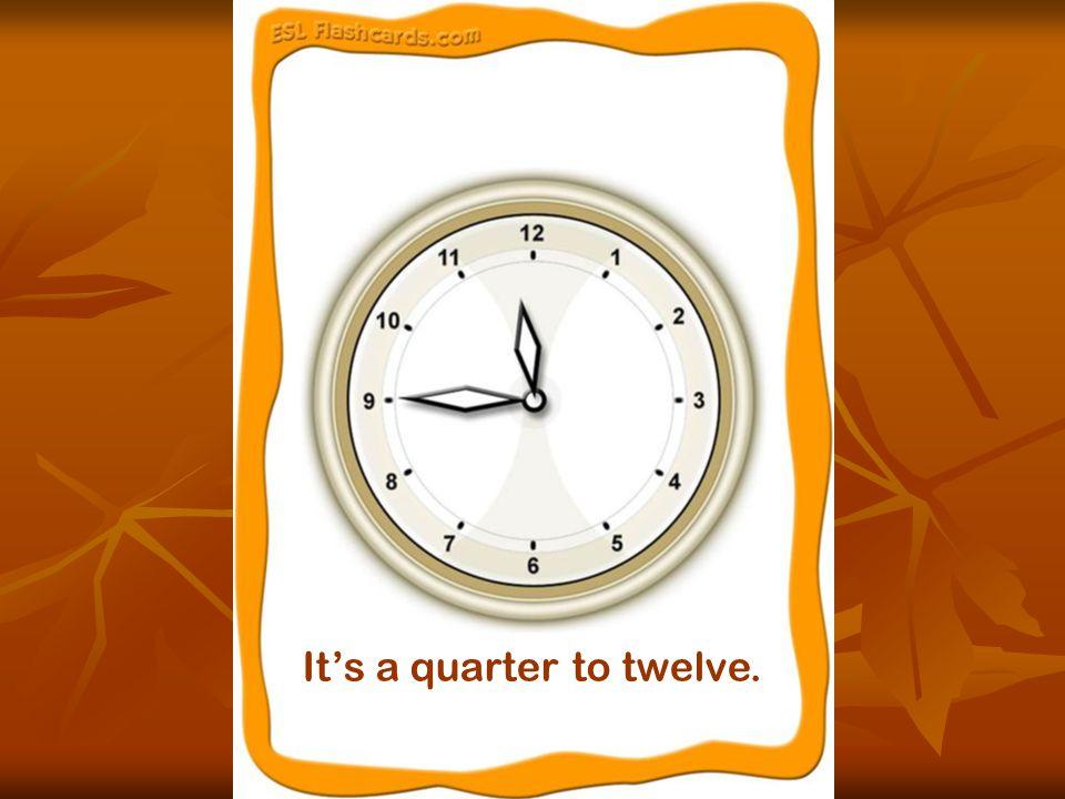 It's a quarter to twelve.