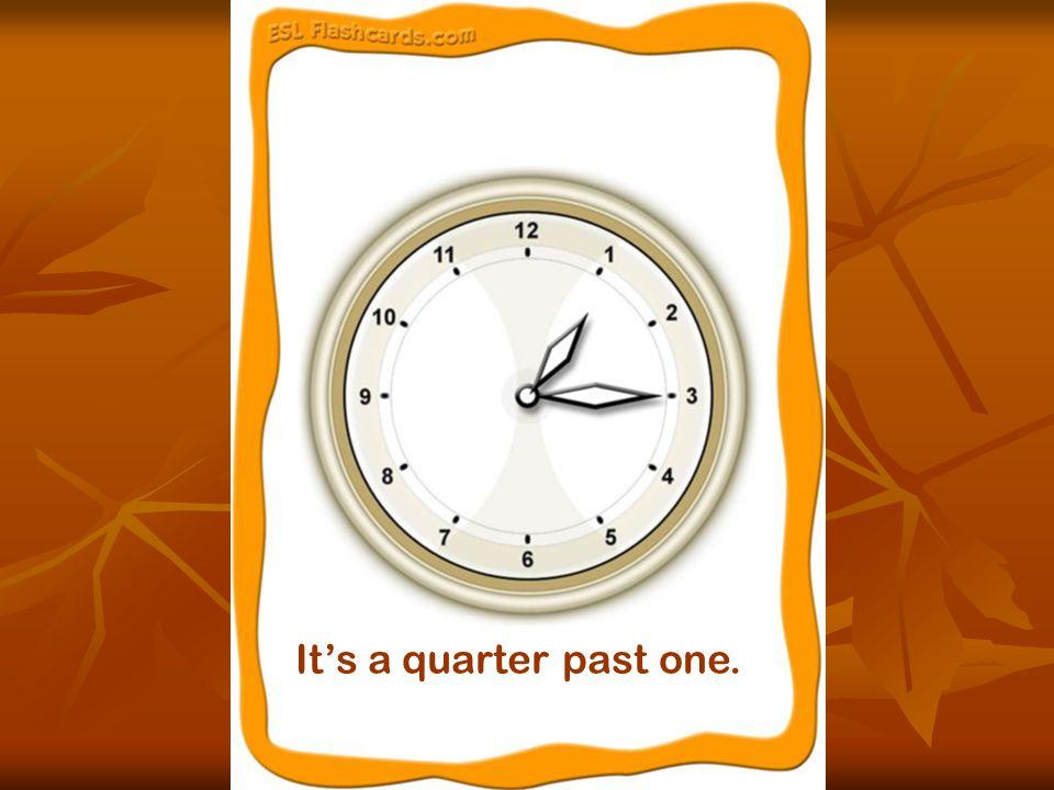 It's a quarter past one.