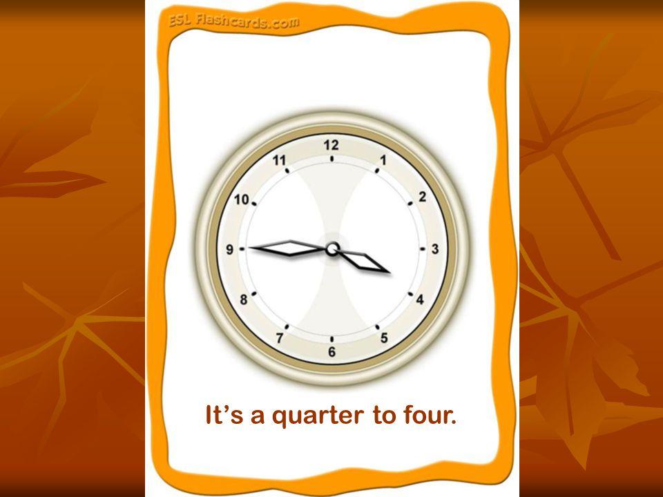 It's a quarter to four.