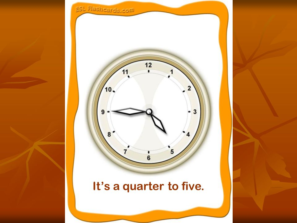 It's a quarter to five.