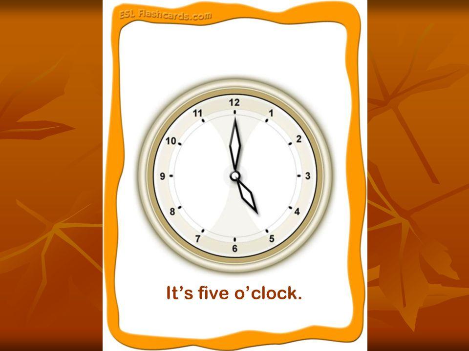 It's five o'clock.