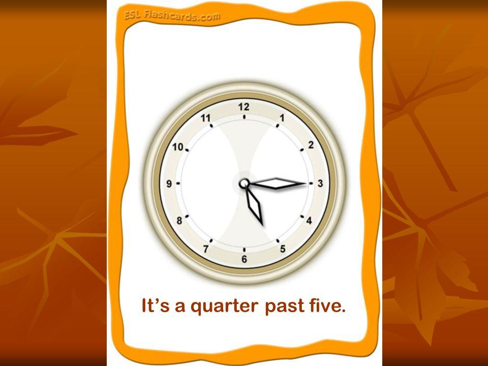 It's a quarter past five.