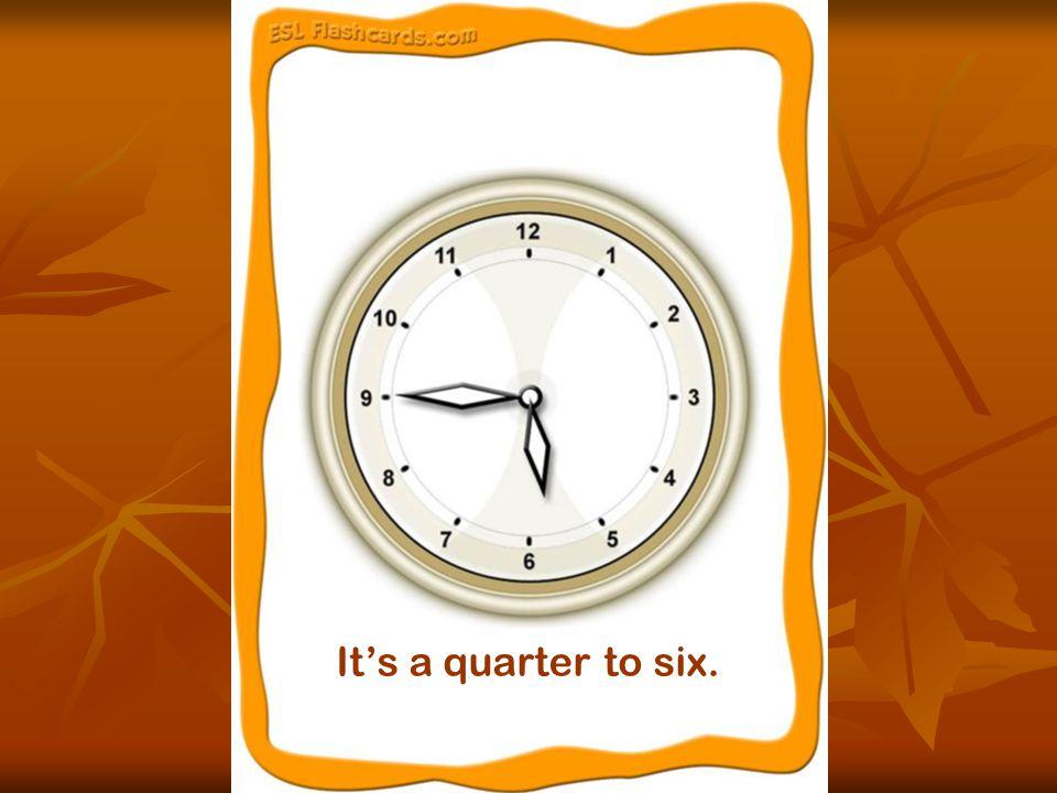 It's a quarter to six.