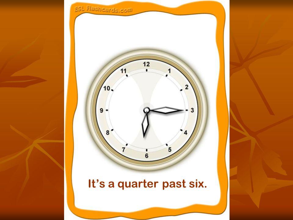 It's a quarter past six.