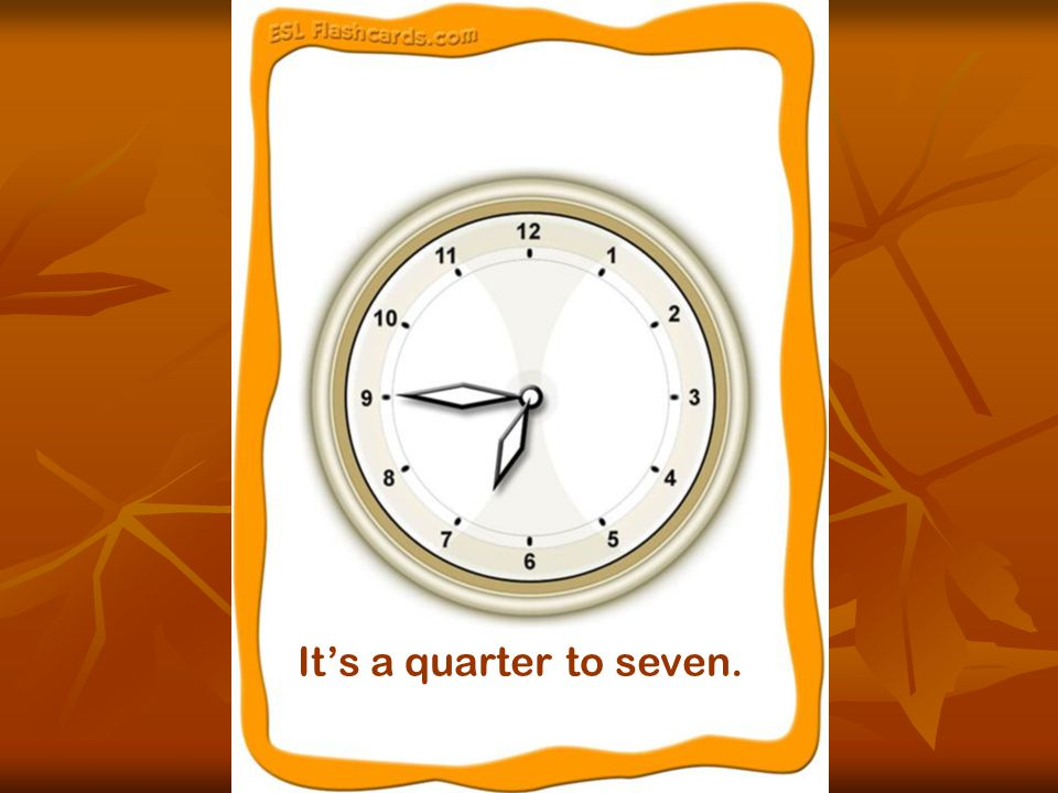 It's a quarter to seven.