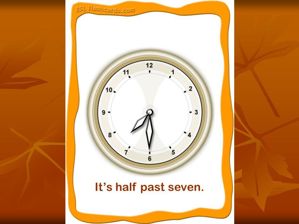 It's half past seven.