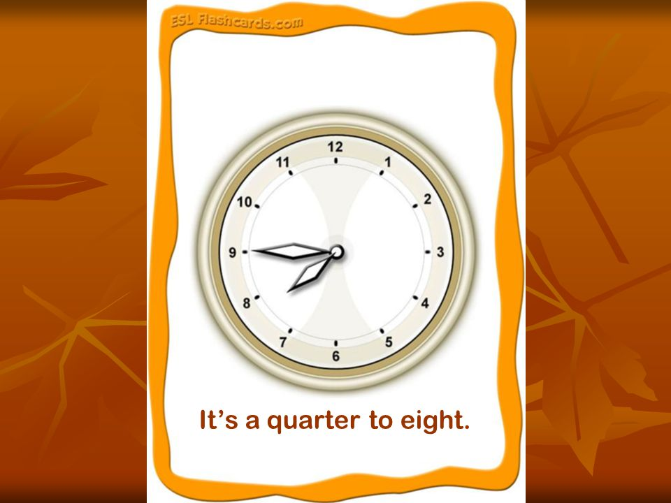 It's a quarter to eight.