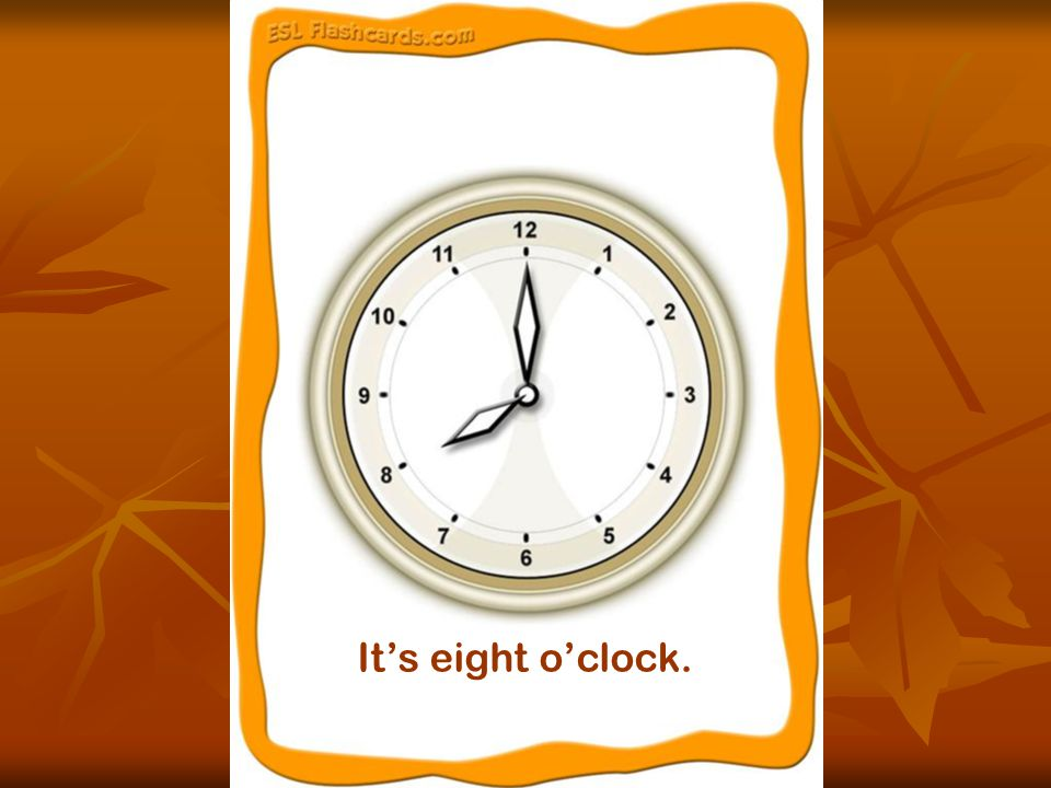 It's eight o'clock.