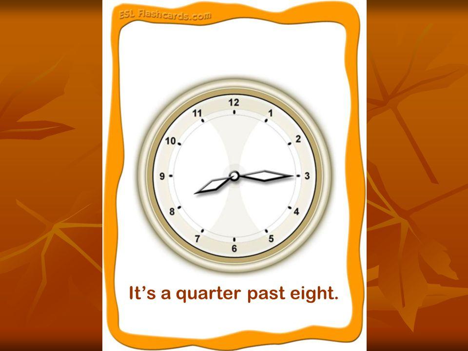It's a quarter past eight.