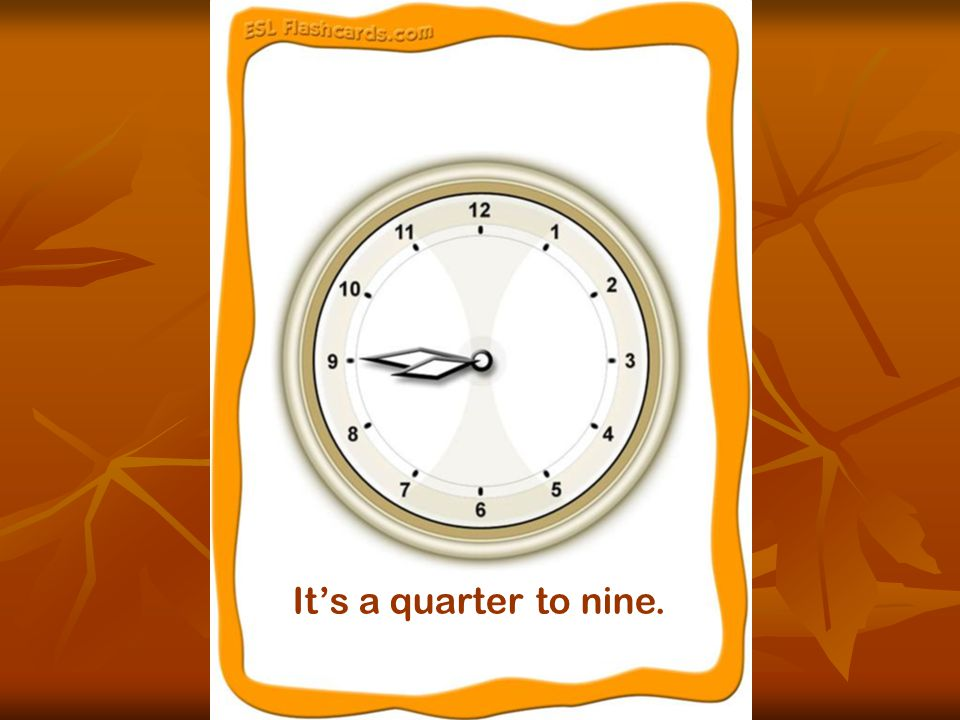 It's a quarter to nine.