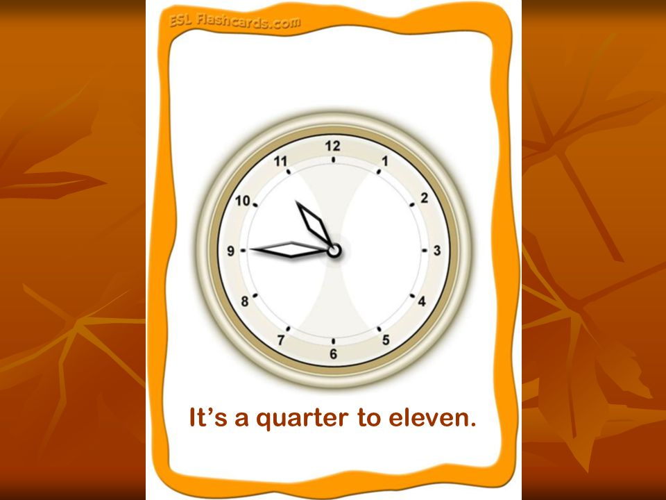 It's a quarter to eleven.