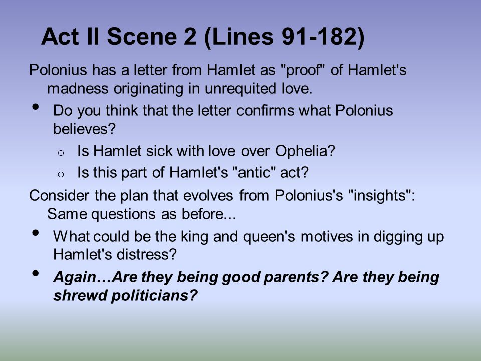Act II Scene 2 (Lines ) Polonius has a letter from Hamlet as proof of Hamlet s madness originating in unrequited love.