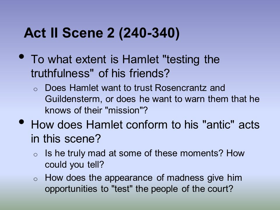 Act II Scene 2 (240-340) To what extent is Hamlet testing the truthfulness of his friends