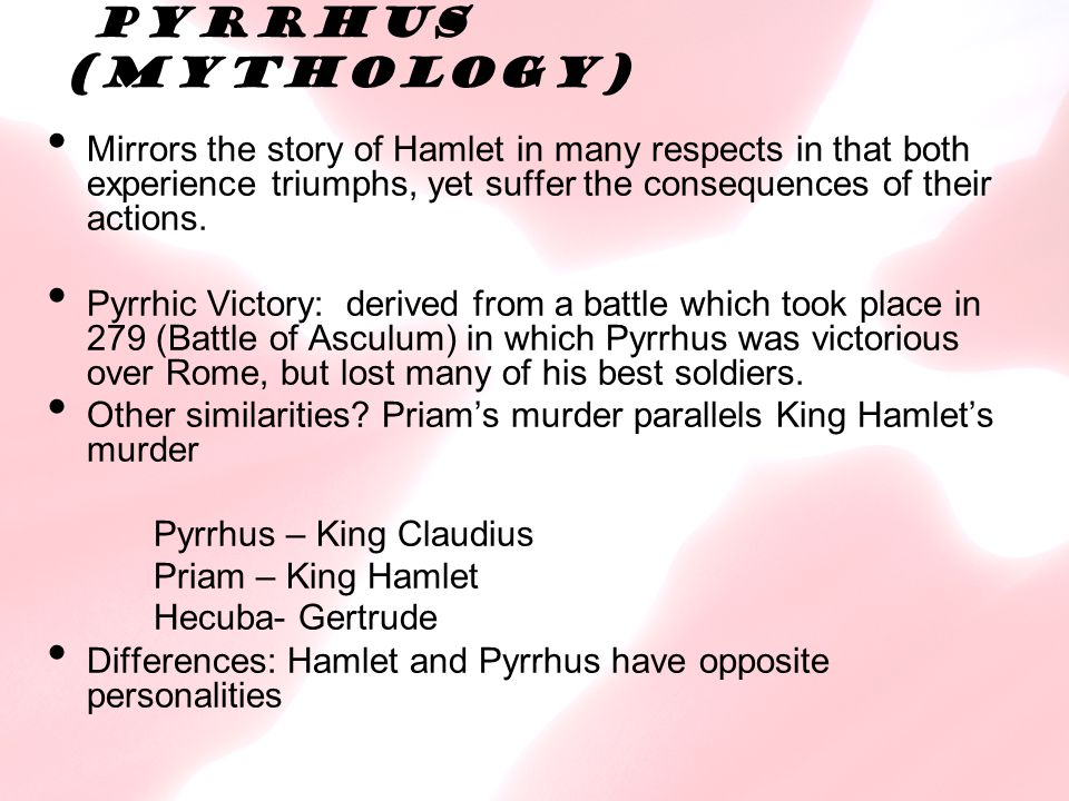 Pyrrhus (Mythology) Mirrors the story of Hamlet in many respects in that both experience triumphs, yet suffer the consequences of their actions.