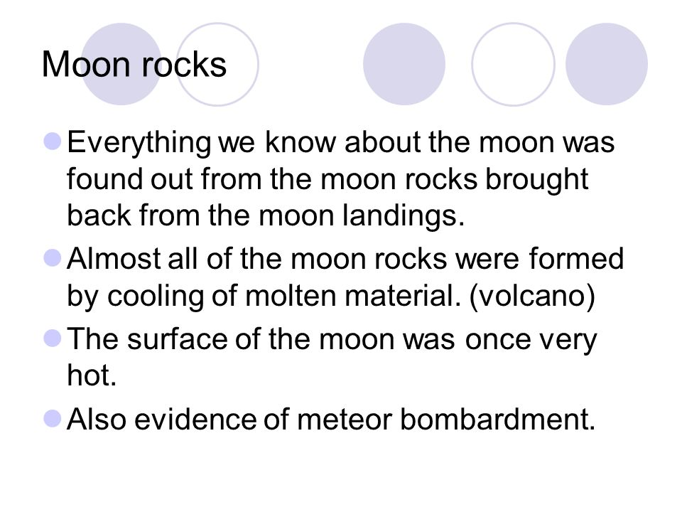 Moon rocks Everything we know about the moon was found out from the moon rocks brought back from the moon landings.