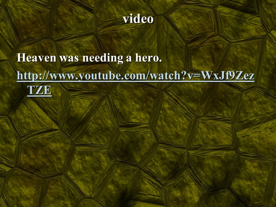 video Heaven was needing a hero. http://www.youtube.com/watch v=WxJf9ZezTZE