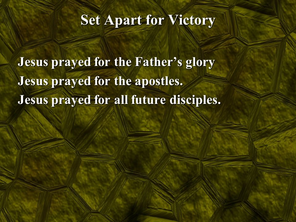 Set Apart for Victory Jesus prayed for the Father's glory Jesus prayed for the apostles.
