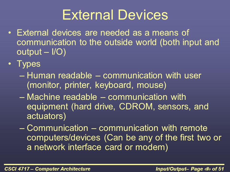 External Devices External devices are needed as a means of communication to the outside world (both input and output – I/O)