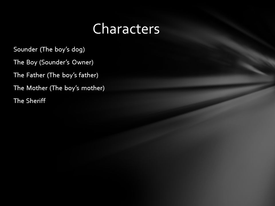 Characters Sounder (The boy's dog) The Boy (Sounder's Owner) The Father (The boy's father) The Mother (The boy's mother) The Sheriff