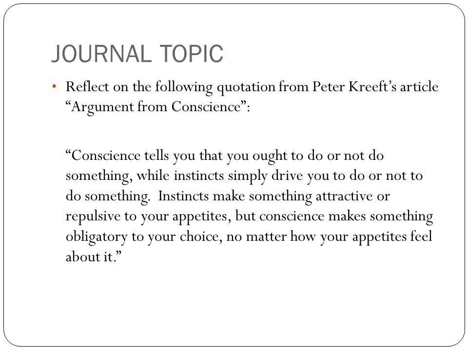 JOURNAL TOPIC Reflect on the following quotation from Peter Kreeft's article Argument from Conscience :