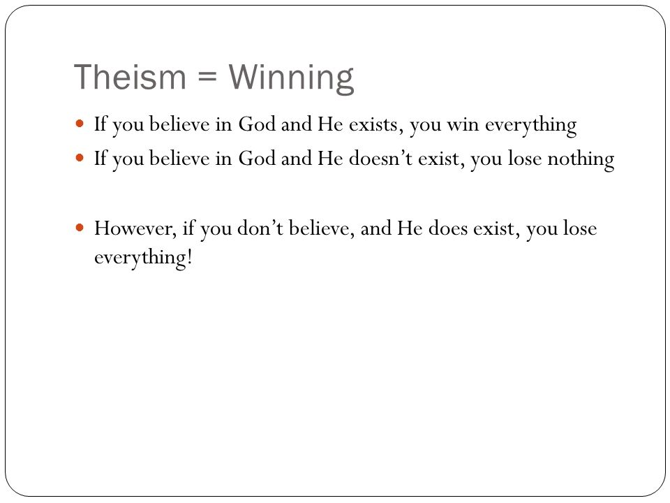 Theism = Winning If you believe in God and He exists, you win everything. If you believe in God and He doesn't exist, you lose nothing.