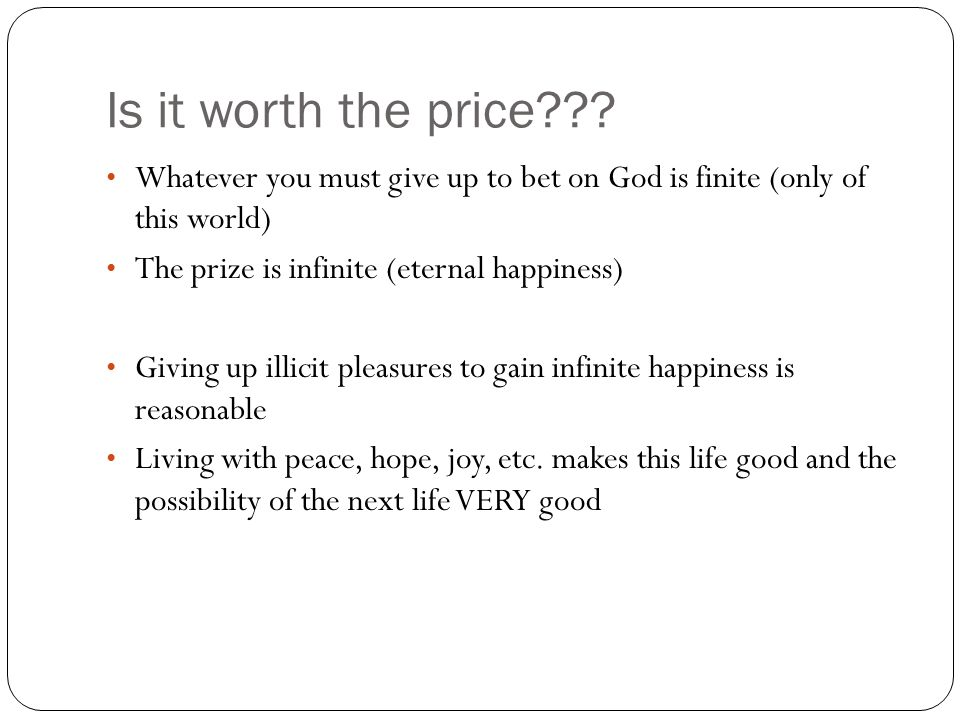 Is it worth the price Whatever you must give up to bet on God is finite (only of this world) The prize is infinite (eternal happiness)