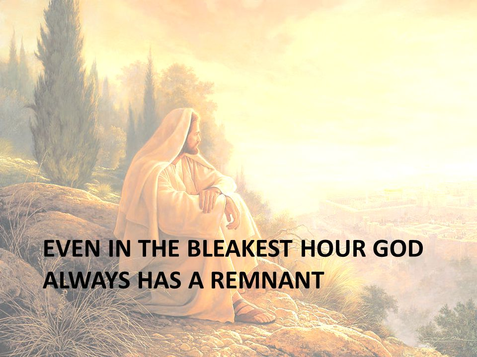 Even in the bleakest hour God always has a remnant