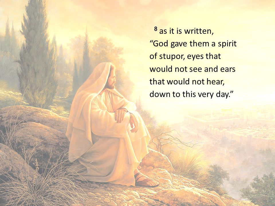 8 as it is written, God gave them a spirit of stupor, eyes that would not see and ears that would not hear, down to this very day.