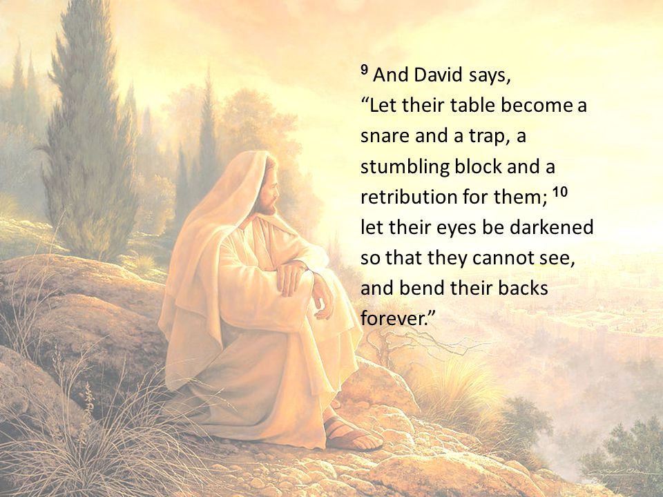 9 And David says, Let their table become a snare and a trap, a stumbling block and a retribution for them; 10 let their eyes be darkened so that they cannot see, and bend their backs forever.