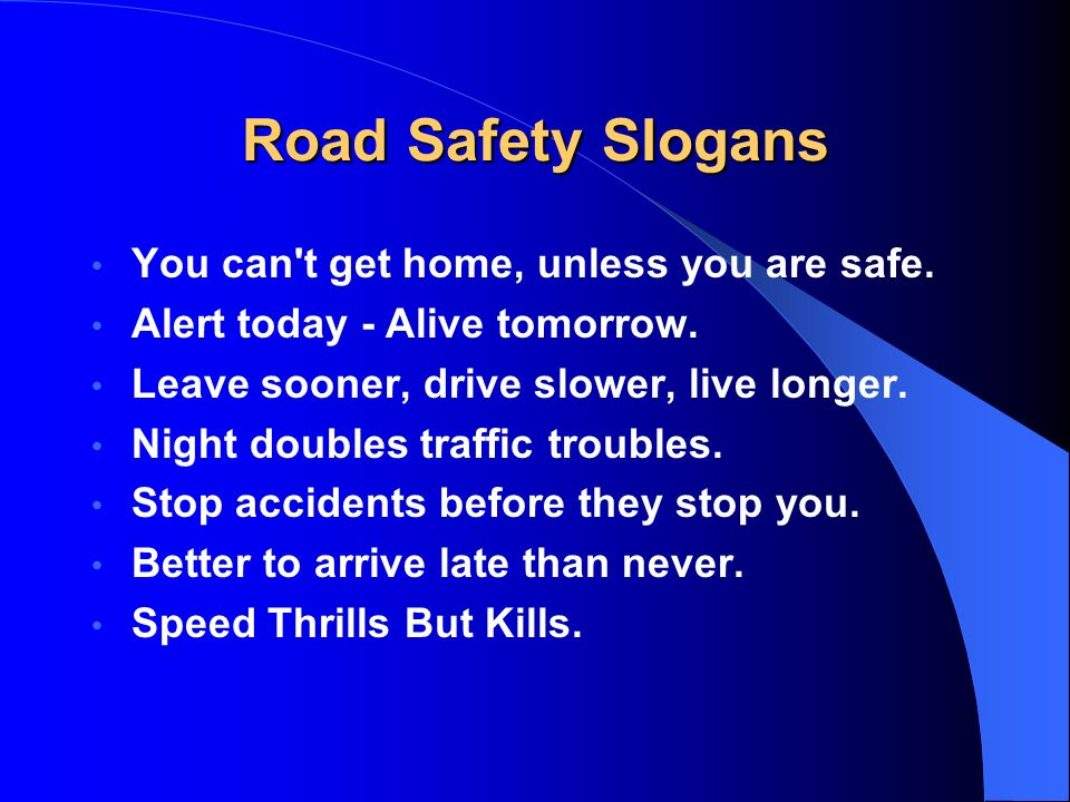 Road Safety Slogans You can t get home, unless you are safe.