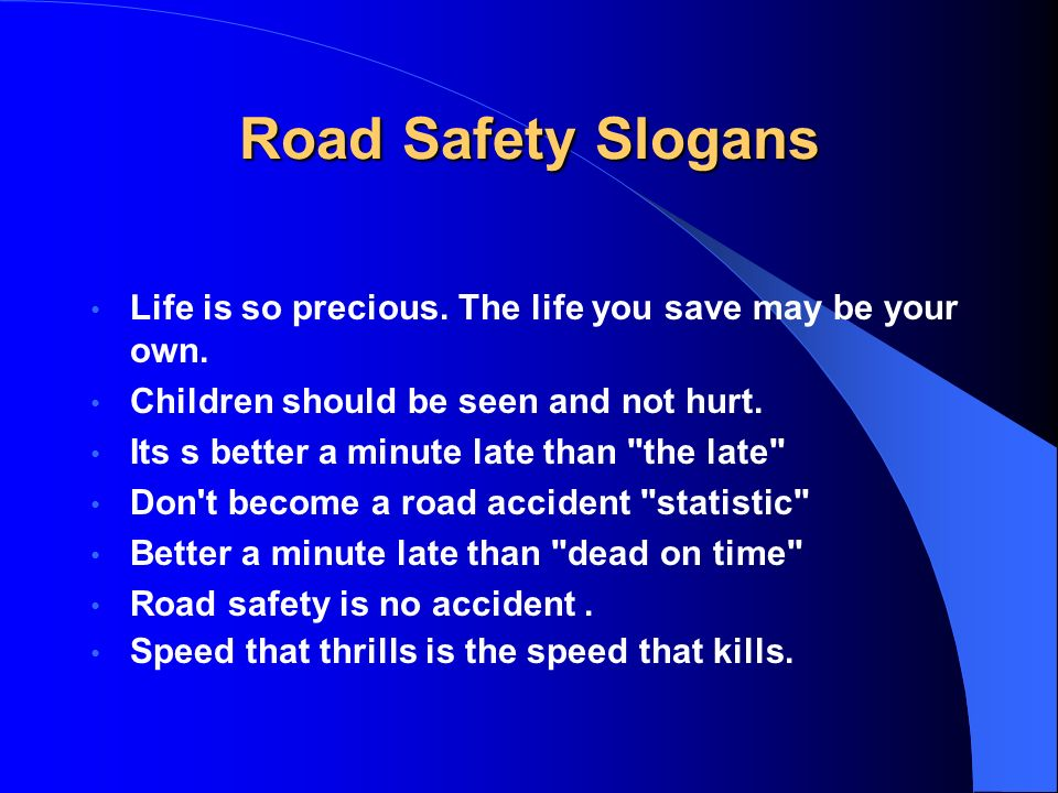 Road Safety SlogansLife is so precious. The life you save may be your own. Children should be seen and not hurt.