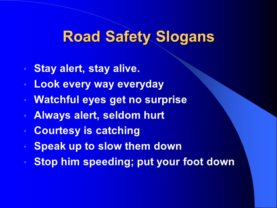 Road Safety Slogans Stay alert, stay alive. Look every way everyday