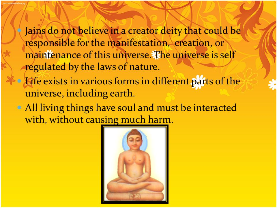 Jains do not believe in a creator deity that could be responsible for the manifestation, creation, or maintenance of this universe. The universe is self regulated by the laws of nature.