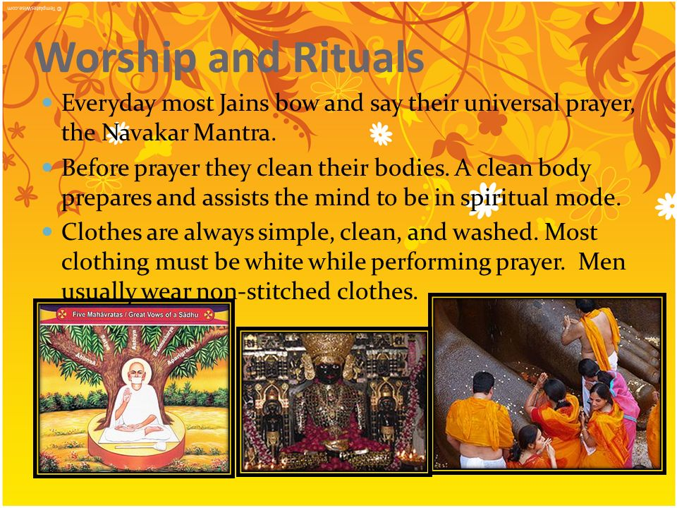 Worship and Rituals Everyday most Jains bow and say their universal prayer, the Navakar Mantra.