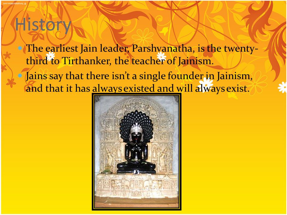 History The earliest Jain leader, Parshvanatha, is the twenty-third to Tirthanker, the teacher of Jainism.