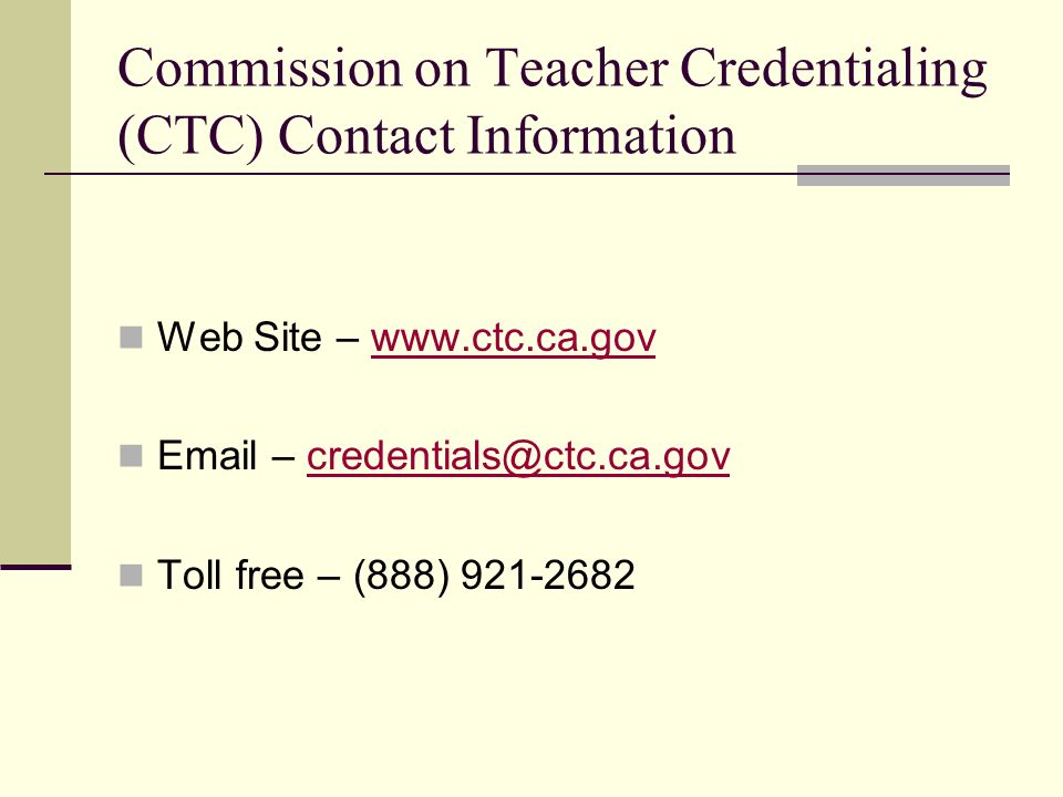 Commission on Teacher Credentialing (CTC) Contact Information Web Site – www.ctc.ca.gov. Email – credentials@ctc.ca.gov.