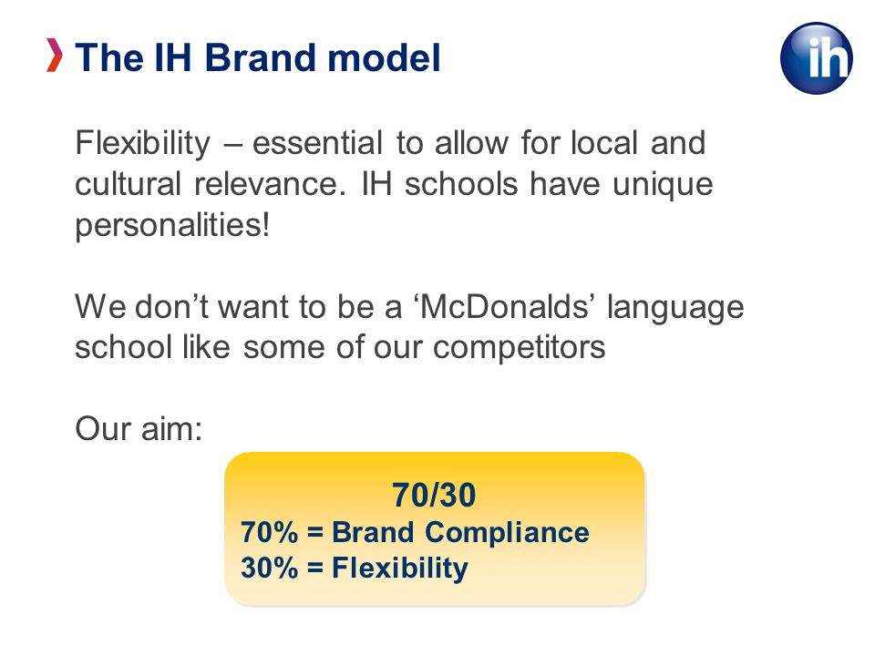 The IH Brand model Flexibility – essential to allow for local and cultural relevance. IH schools have unique personalities!