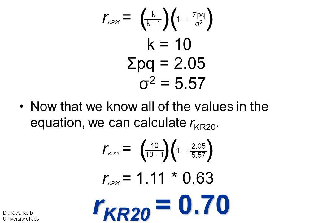 rKR20 = 0.70 ( )( ) ( )( ) rKR20 = k = 10 Σpq = 2.05 σ2 = 5.57 rKR20 =