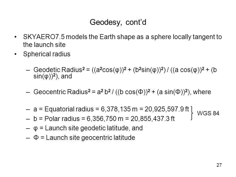 Geodesy, cont'd SKYAERO7.5 models the Earth shape as a sphere locally tangent to the launch site. Spherical radius.
