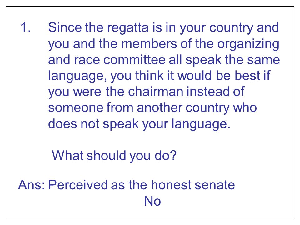 1. Since the regatta is in your country and you and the members of the organizing and race committee all speak the same language, you think it would be best if you were the chairman instead of someone from another country who does not speak your language.