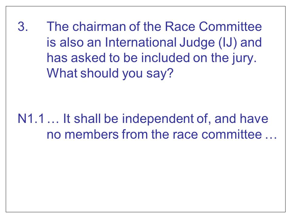 3. The chairman of the Race Committee is also an International Judge (IJ) and has asked to be included on the jury. What should you say